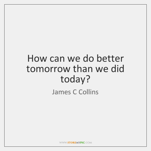 How can we do better tomorrow than we did today?