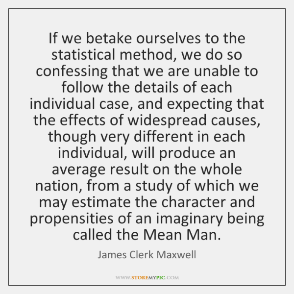 If we betake ourselves to the statistical method, we do so confessing ...