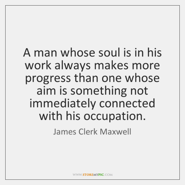 A man whose soul is in his work always makes more progress ...