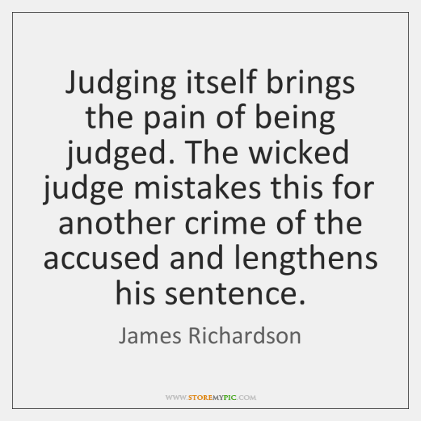 Judging itself brings the pain of being judged. The wicked judge mistakes ...
