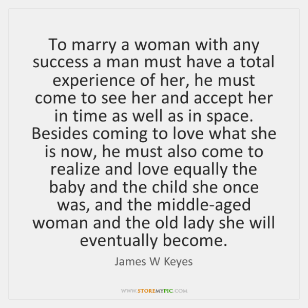 To marry a woman with any success a man must have a ...