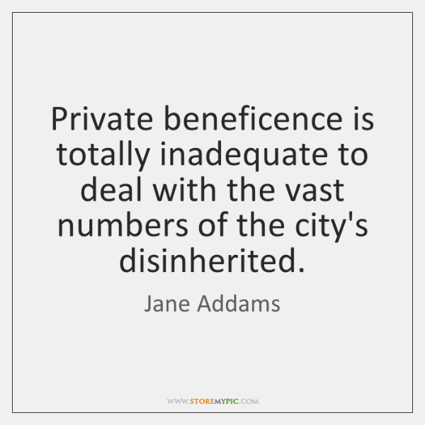 Private beneficence is totally inadequate to deal with the vast numbers of ...