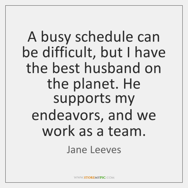 A busy schedule can be difficult, but I have the best husband ...