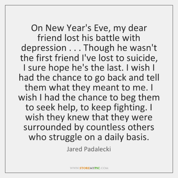 On New Year\'s Eve, my dear friend lost his battle with depression ...