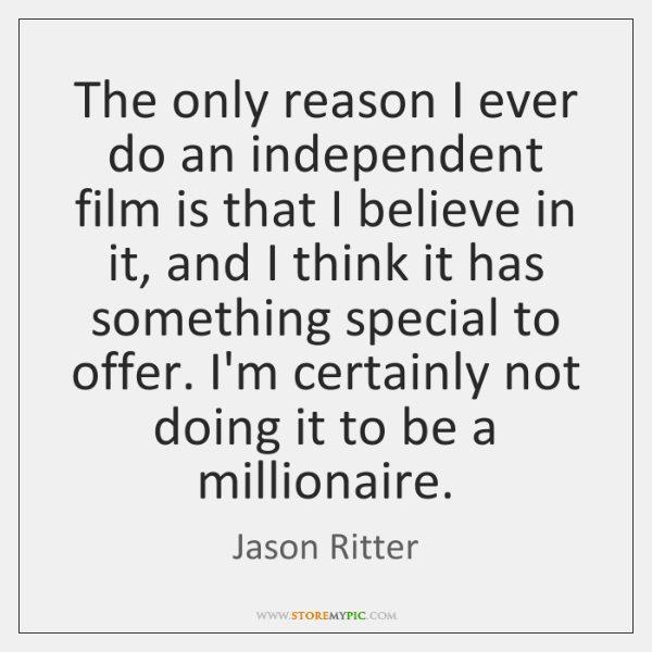 The only reason I ever do an independent film is that I ...