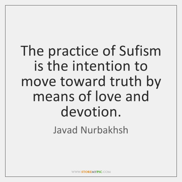 The practice of Sufism is the intention to move toward truth by ...