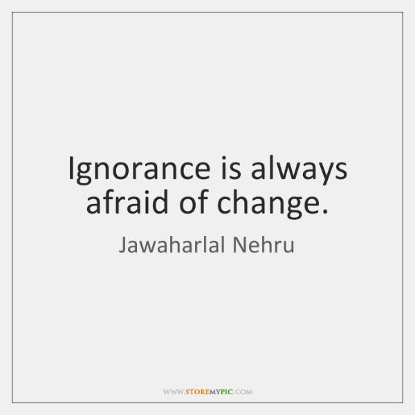 Ignorance is always afraid of change.