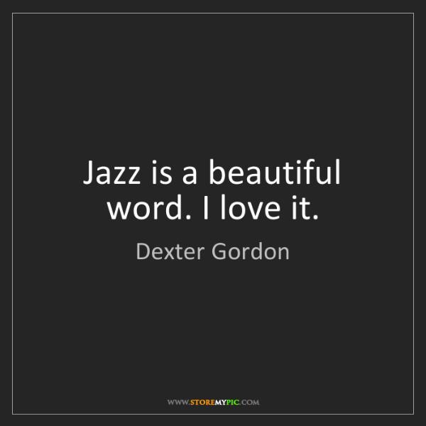 Dexter Gordon: Jazz is a beautiful word. I love it.