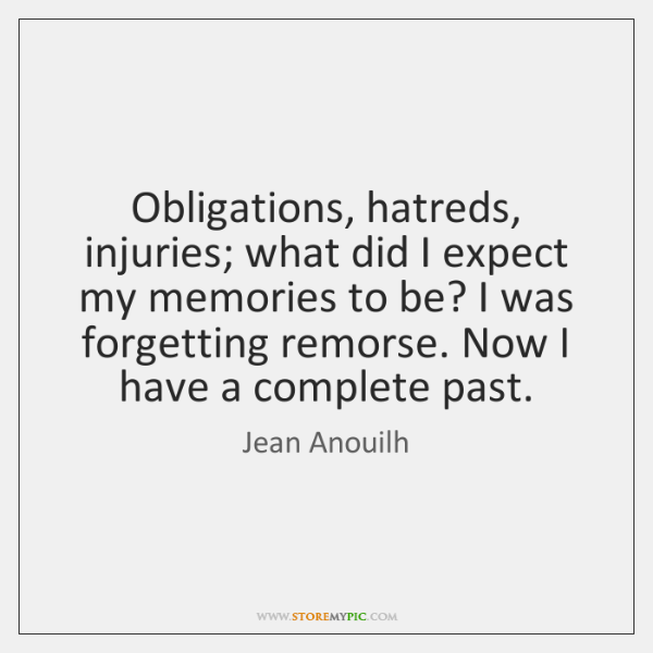 Obligations, hatreds, injuries; what did I expect my memories to be? I ...