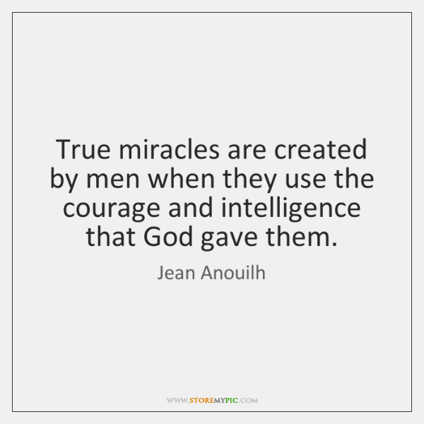 True miracles are created by men when they use the courage and ...