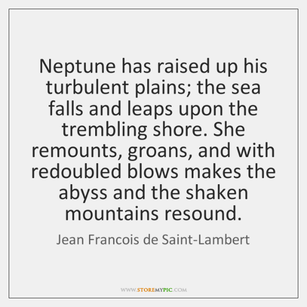 Neptune has raised up his turbulent plains; the sea falls and leaps ...
