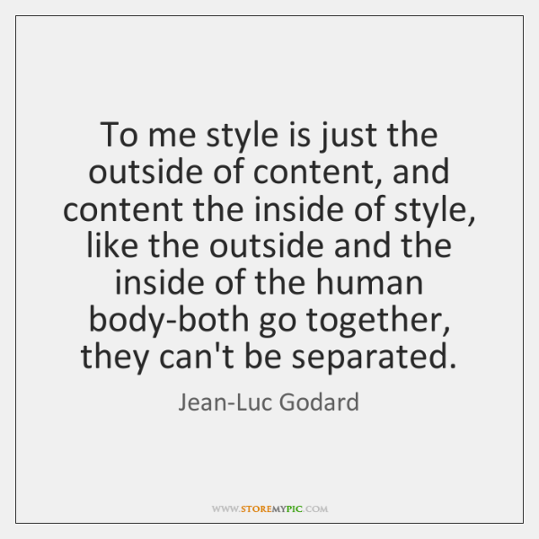 To me style is just the outside of content, and content the ...