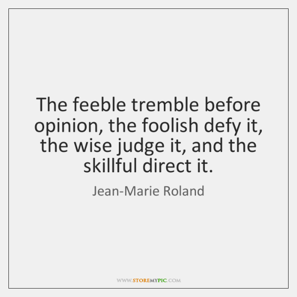 The feeble tremble before opinion, the foolish defy it, the wise judge ...