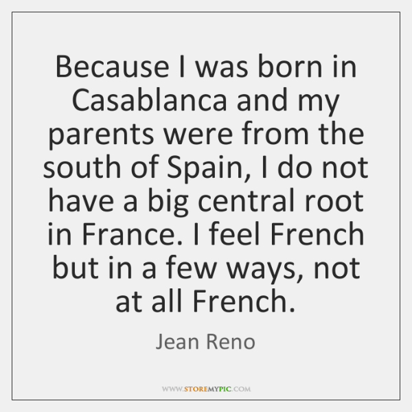 Because I was born in Casablanca and my parents were from the ...