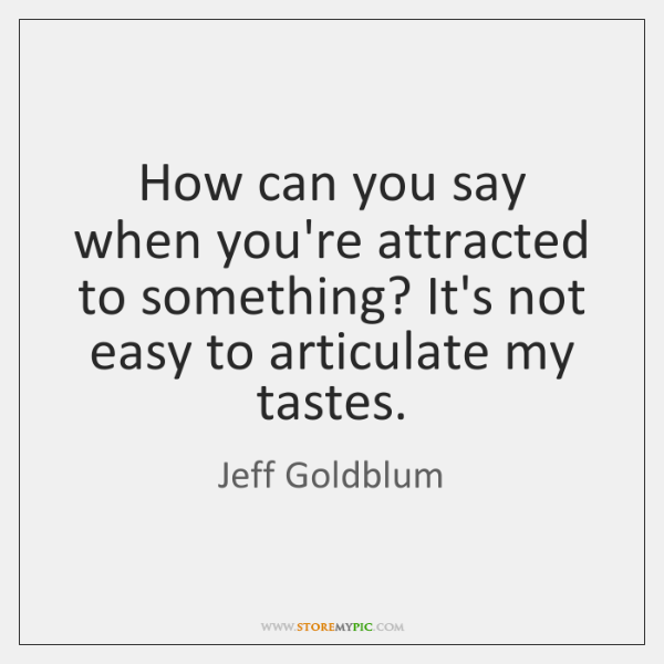 How can you say when you're attracted to something? It's not easy ...