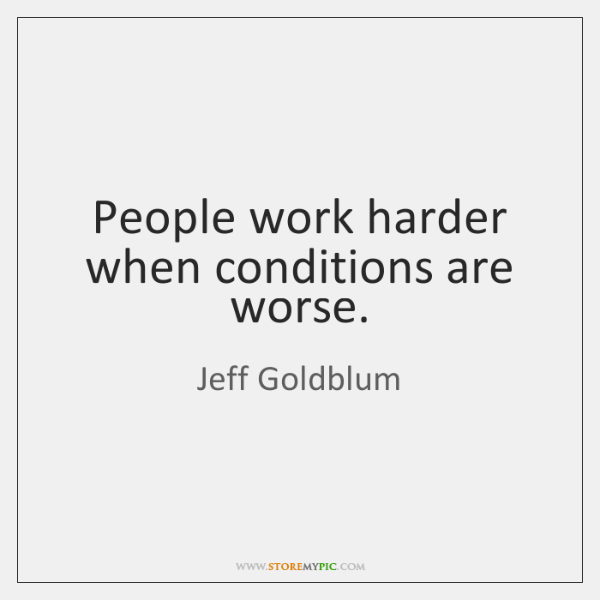 People work harder when conditions are worse.