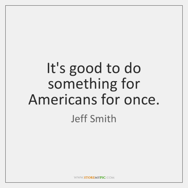 It's good to do something for Americans for once.