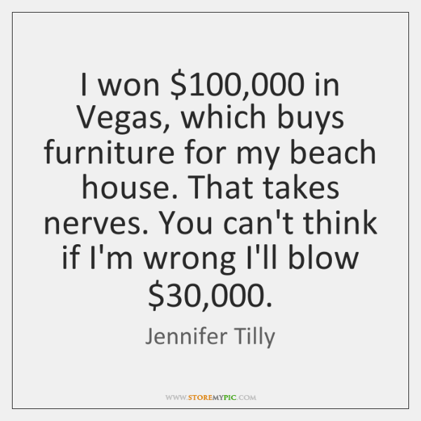 I won $100,000 in Vegas, which buys furniture for my beach house. That ...