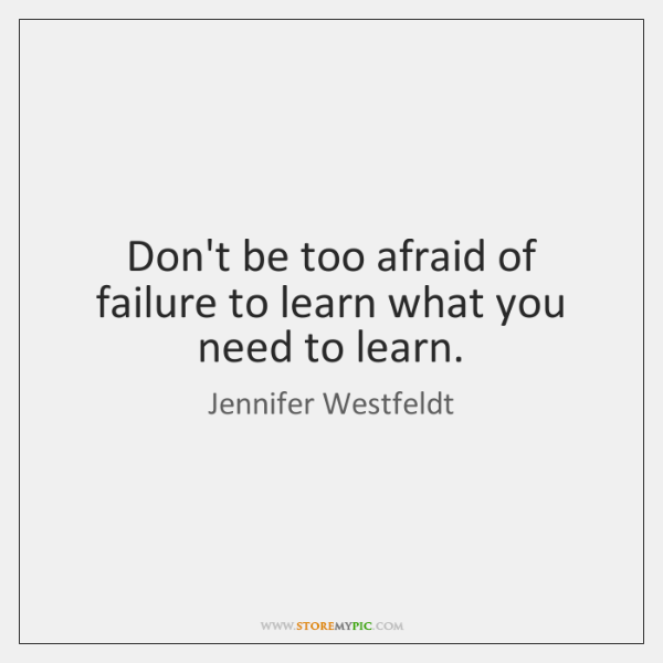 Don't be too afraid of failure to learn what you need to ...