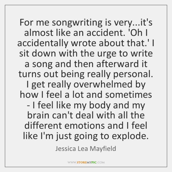 For me songwriting is very...it's almost like an accident. 'Oh I ...