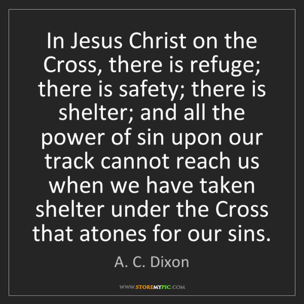 A. C. Dixon: In Jesus Christ on the Cross, there is refuge; there...