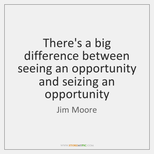 Theres A Big Difference Between Seeing An Opportunity And Seizing