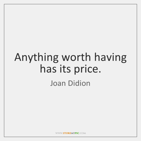 Anything worth having has its price.