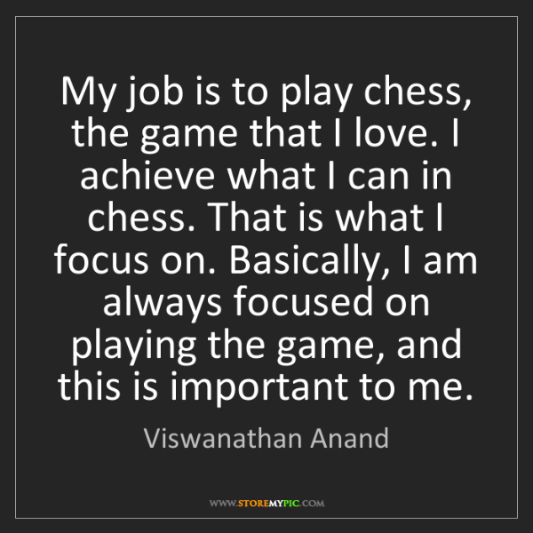 Viswanathan Anand: My job is to play chess, the game that I love. I achieve...