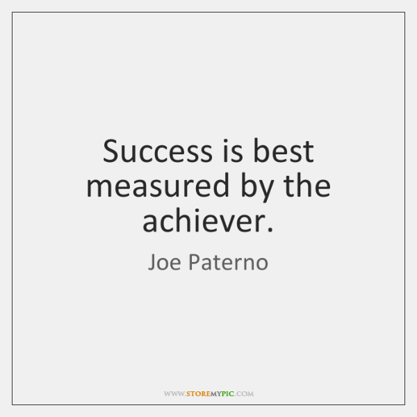 Success is best measured by the achiever.