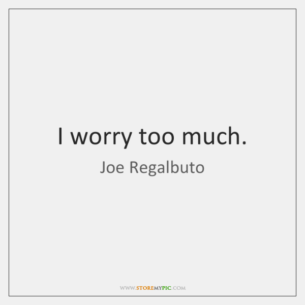 I worry too much.