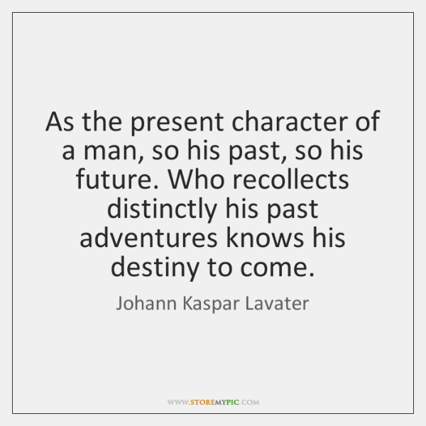 As the present character of a man, so his past, so his ...