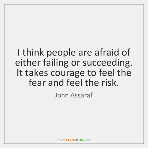 I think people are afraid of either failing or succeeding. It takes ...