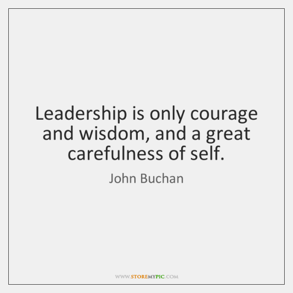 Leadership is only courage and wisdom, and a great carefulness of self.