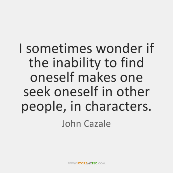I sometimes wonder if the inability to find oneself makes one seek ...