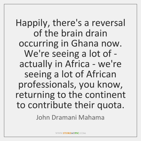 Happily, there's a reversal of the brain drain occurring in Ghana now. ...