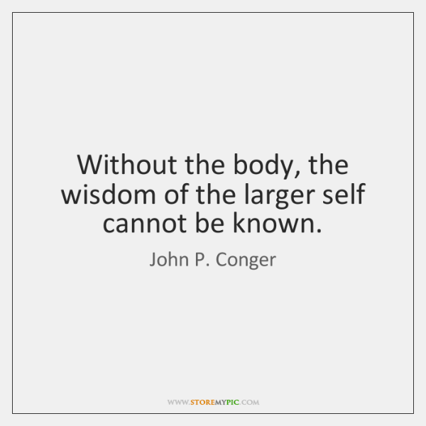 Without the body, the wisdom of the larger self cannot be known.