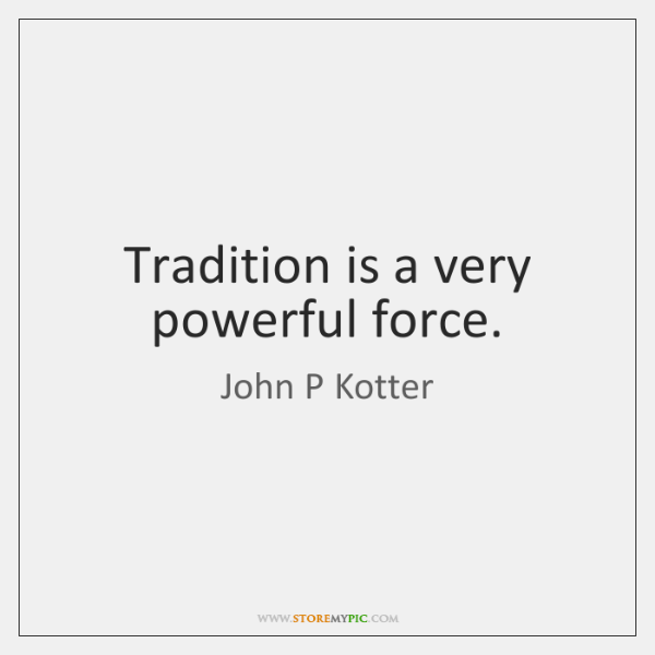 Tradition is a very powerful force.