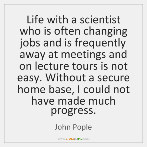 Life with a scientist who is often changing jobs and is frequently ...