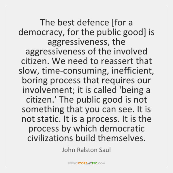 The best defence [for a democracy, for the public good] is aggressiveness, ...