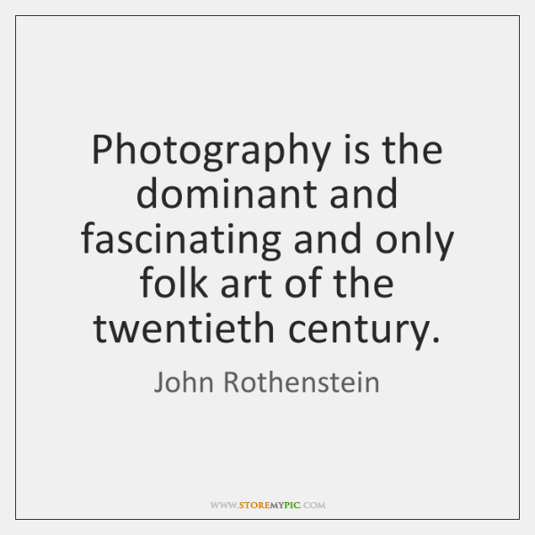 Photography is the dominant and fascinating and only folk art of the ...