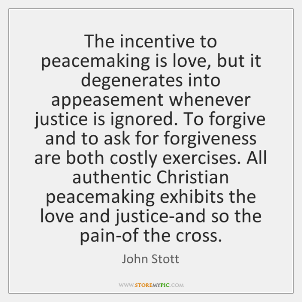 The incentive to peacemaking is love, but it degenerates into appeasement whenever ...
