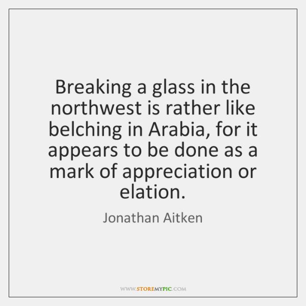 Breaking a glass in the northwest is rather like belching in Arabia, ...