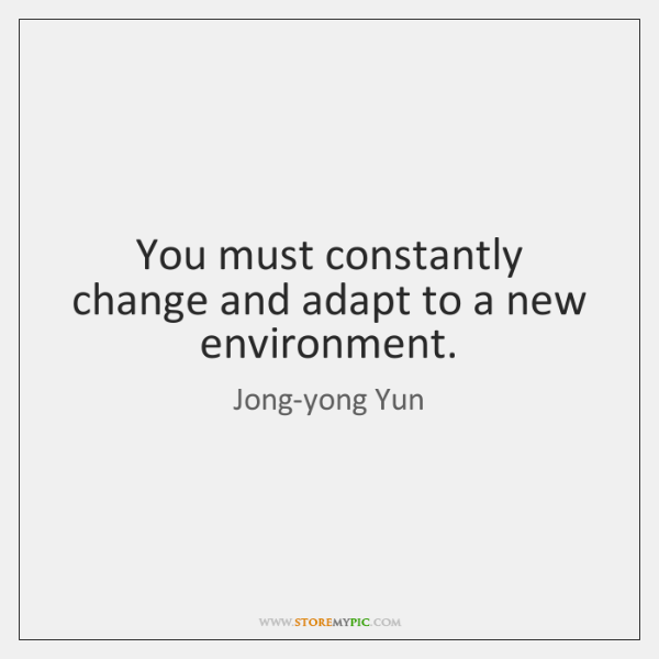 You must constantly change and adapt to a new environment.
