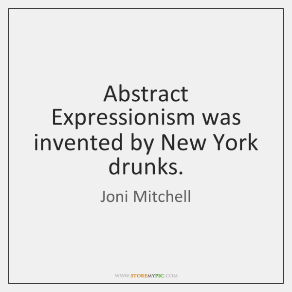 Abstract Expressionism was invented by New York drunks.