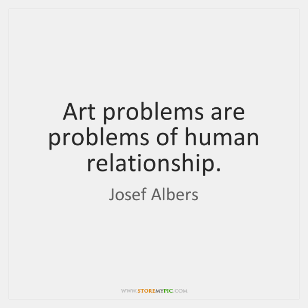 Art problems are problems of human relationship.