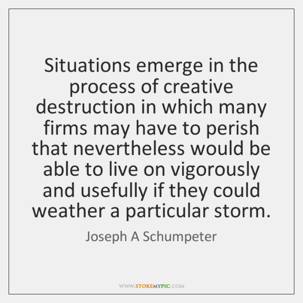 Situations emerge in the process of creative destruction in which many firms ...