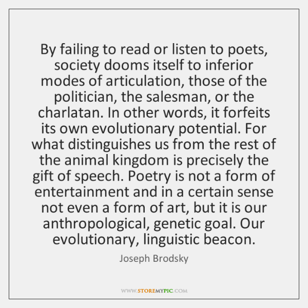 By failing to read or listen to poets, society dooms itself to ...