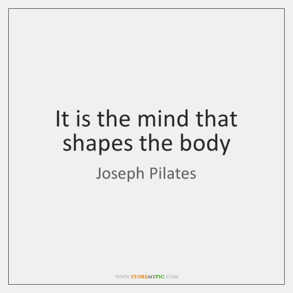 It is the mind that shapes the body