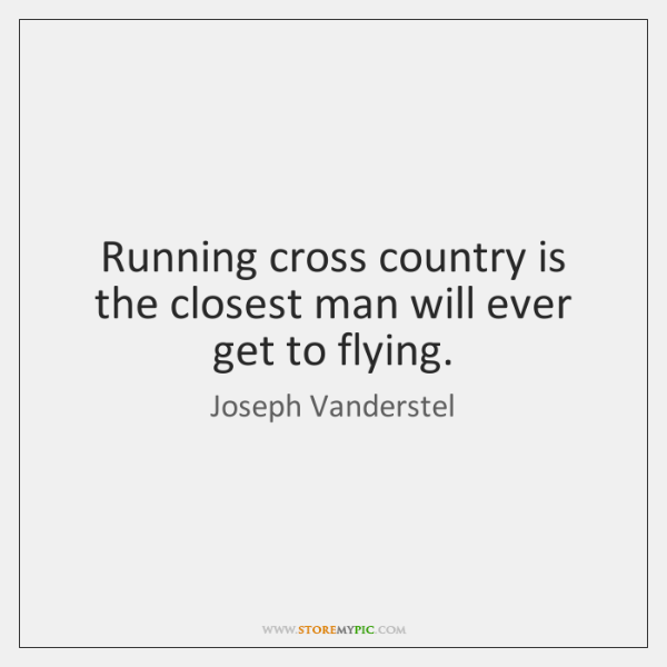 Running cross country is the closest man will ever get to flying.