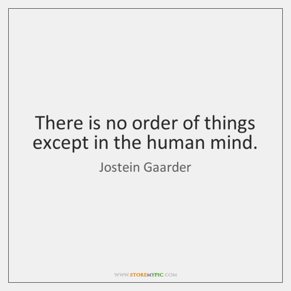 There is no order of things except in the human mind.